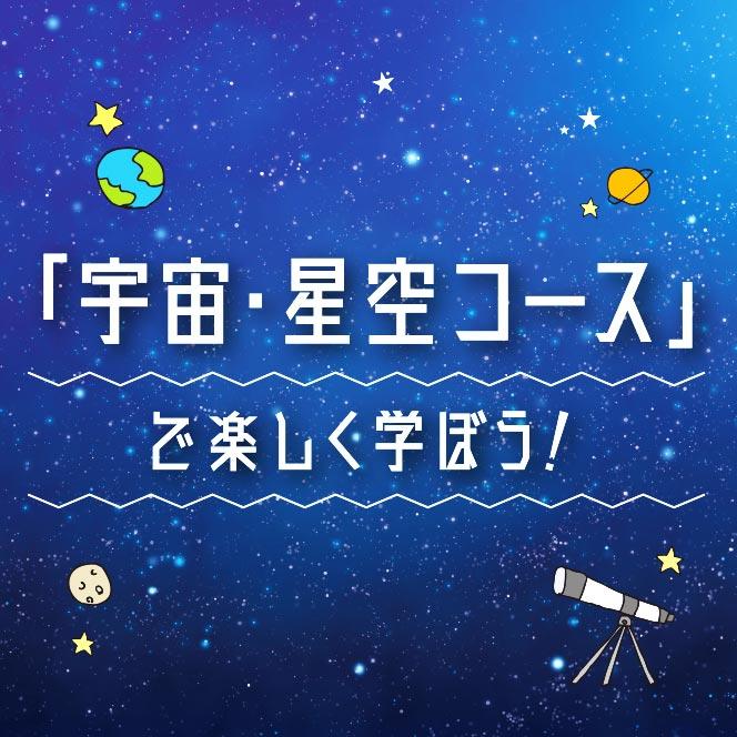 宇宙・星空コースで楽しく学ぼう!