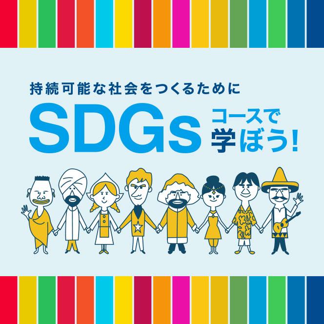 持続可能な社会をつくるためにSDGsコースで学ぼう!